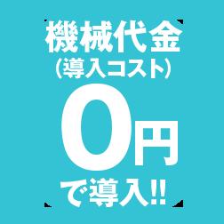 機械代金(導入コスト)0円で導入!!